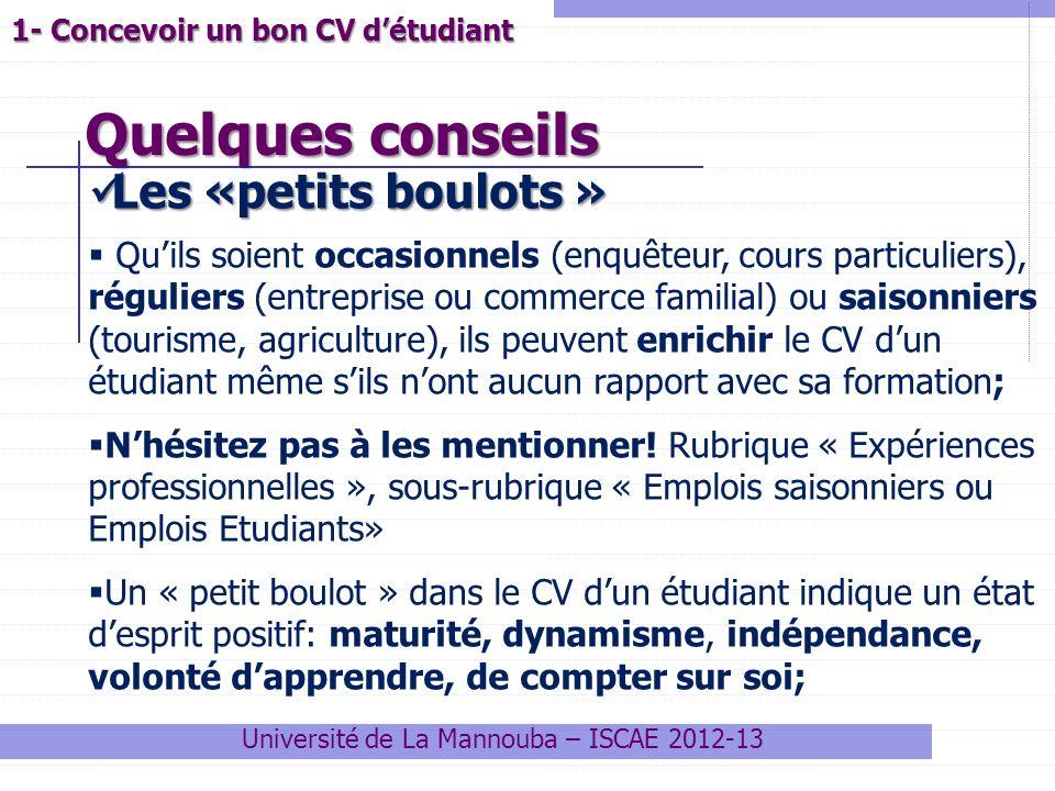 Quelques conseils Université de La Mannouba – ISCAE 2012-13 1- Concevoir un bon CV détudiant Les «petits boulots » Les «petits boulots » Quils soient