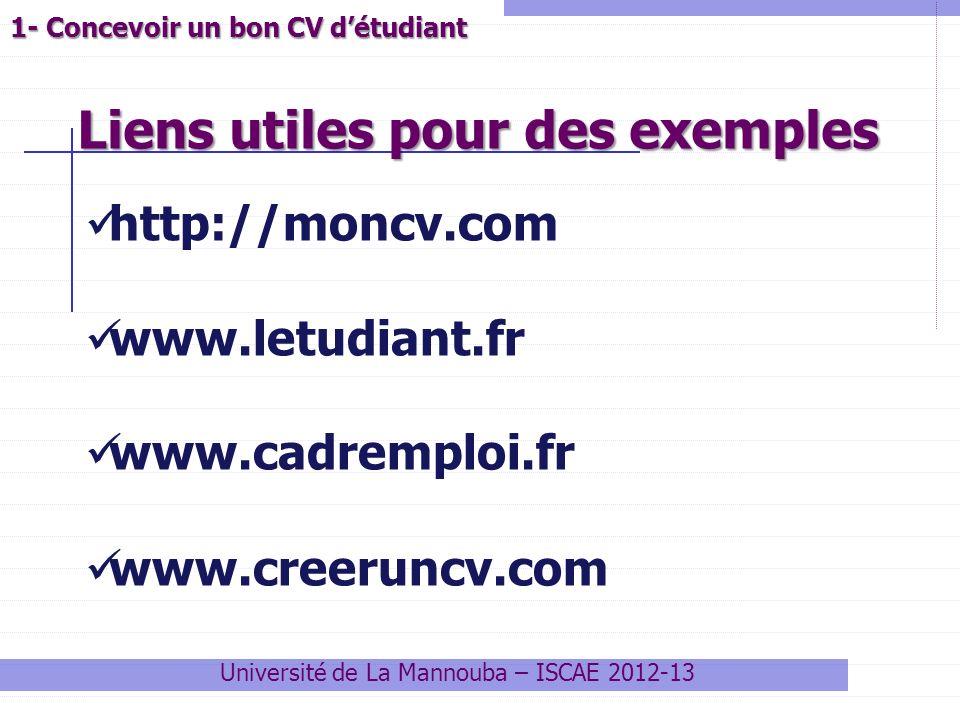 Liens utiles pour des exemples Université de La Mannouba – ISCAE 2012-13 1- Concevoir un bon CV détudiant http://moncv.com www.letudiant.fr www.cadrem