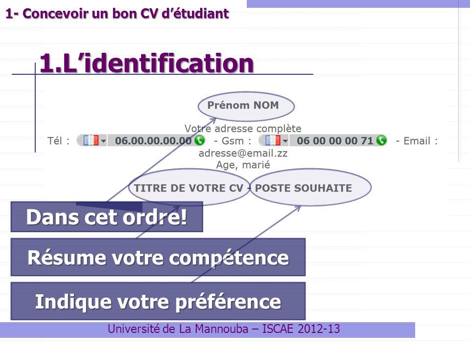 1.Lidentification 1.Lidentification Université de La Mannouba – ISCAE 2012-13 1- Concevoir un bon CV détudiant Dans cet ordre! Résume votre compétence