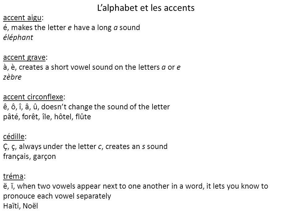 Lalphabet et les accents accent aigu: é, makes the letter e have a long a sound éléphant accent grave: à, è, creates a short vowel sound on the letters a or e zèbre accent circonflexe: ê, ô, î, â, û, doesnt change the sound of the letter pâté, forêt, île, hôtel, flûte cédille: Ç, ç, always under the letter c, creates an s sound français, garçon tréma: ë, ï, when two vowels appear next to one another in a word, it lets you know to pronouce each vowel separately Haïti, Noël