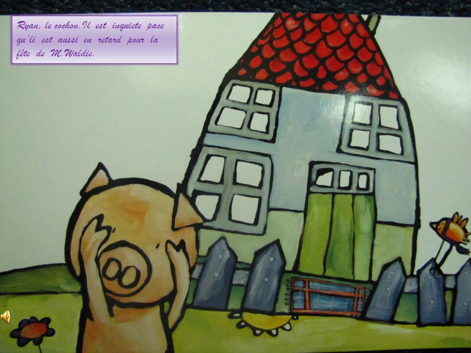 Ryan, le cochon.Il est inquiete pace quli est aussi en retard pour la fête de M.Waldie.