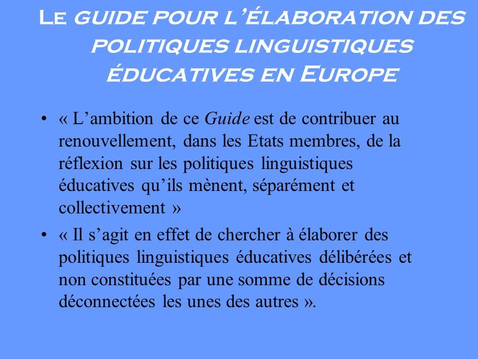 Le guide pour lélaboration des politiques linguistiques éducatives en Europe « Lambition de ce Guide est de contribuer au renouvellement, dans les Etats membres, de la réflexion sur les politiques linguistiques éducatives quils mènent, séparément et collectivement » « Il sagit en effet de chercher à élaborer des politiques linguistiques éducatives délibérées et non constituées par une somme de décisions déconnectées les unes des autres ».