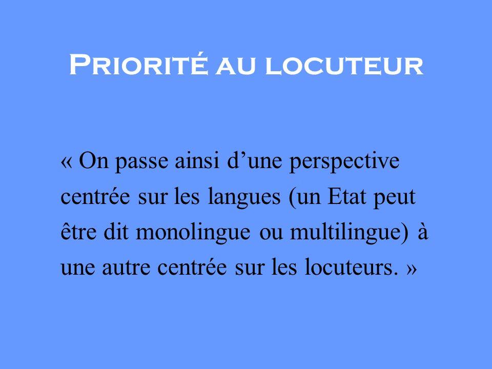 Priorité au locuteur « On passe ainsi dune perspective centrée sur les langues (un Etat peut être dit monolingue ou multilingue) à une autre centrée sur les locuteurs.