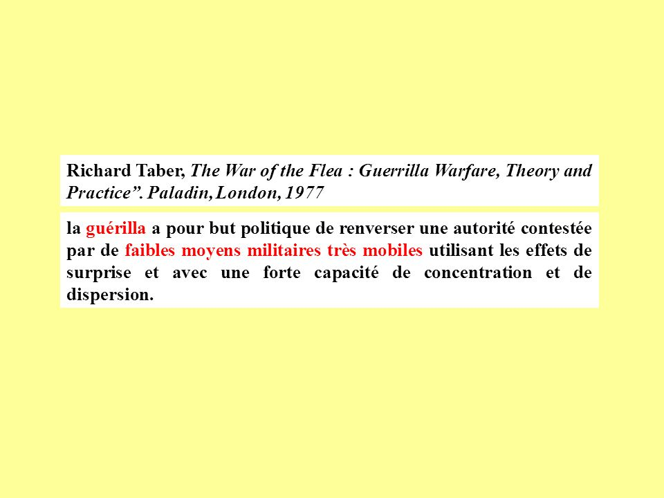 Richard Taber, The War of the Flea : Guerrilla Warfare, Theory and Practice. Paladin, London, 1977 la guérilla a pour but politique de renverser une a