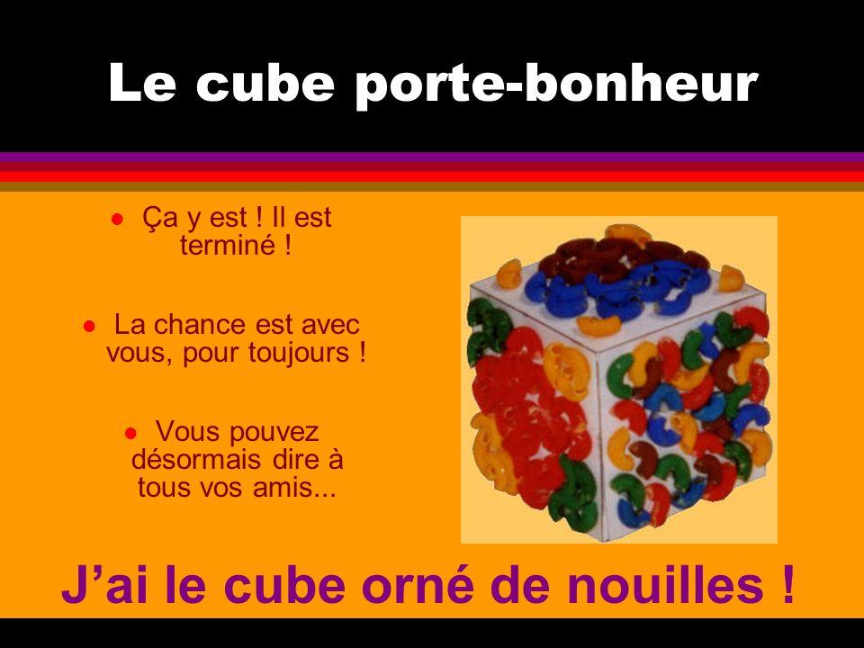Le cube porte-bonheur l Ça y est ! Il est terminé ! l La chance est avec vous, pour toujours ! l Vous pouvez désormais dire à tous vos amis... Jai le