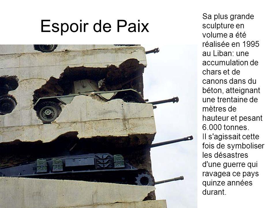 Espoir de Paix Sa plus grande sculpture en volume a été réalisée en 1995 au Liban: une accumulation de chars et de canons dans du béton, atteignant une trentaine de mètres de hauteur et pesant 6.000 tonnes.