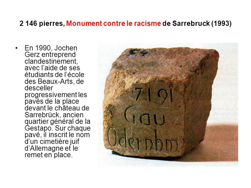 2 146 pierres, Monument contre le racisme de Sarrebruck (1993) En 1990, Jochen Gerz entreprend clandestinement, avec laide de ses étudiants de lécole des Beaux-Arts, de desceller progressivement les pavés de la place devant le château de Sarrebrück, ancien quartier général de la Gestapo.