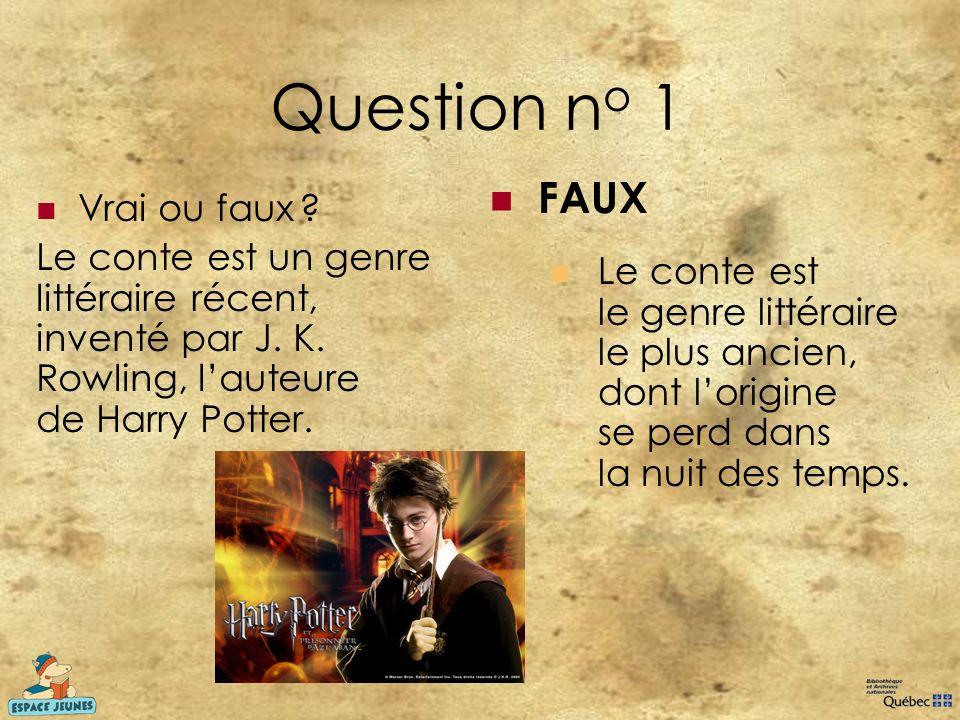 Question n o 1 Vrai ou faux ? Le conte est un genre littéraire récent, inventé par J. K. Rowling, lauteure de Harry Potter. FAUX Le conte est le genre
