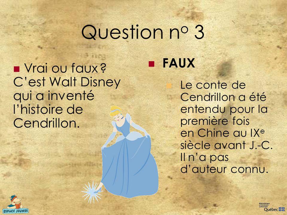 Question n o 3 Vrai ou faux ? Cest Walt Disney qui a inventé lhistoire de Cendrillon. FAUX Le conte de Cendrillon a été entendu pour la première fois