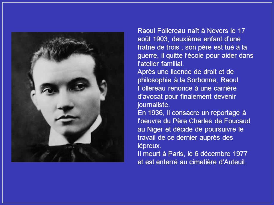 Raoul Follereau naît à Nevers le 17 août 1903, deuxième enfant dune fratrie de trois ; son père est tué à la guerre, il quitte lécole pour aider dans latelier familial.
