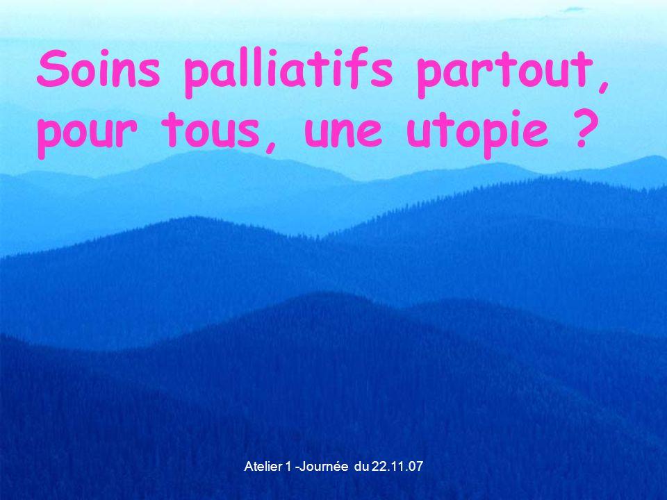Atelier 1 -Journée du 22.11.07 Soins palliatifs partout, pour tous, une utopie ?
