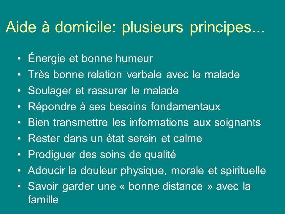 Aide à domicile: plusieurs principes... Énergie et bonne humeur Très bonne relation verbale avec le malade Soulager et rassurer le malade Répondre à s