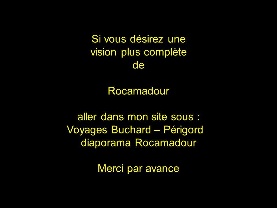 Si vous désirez une vision plus complète de Rocamadour aller dans mon site sous : Voyages Buchard – Périgord diaporama Rocamadour Merci par avance