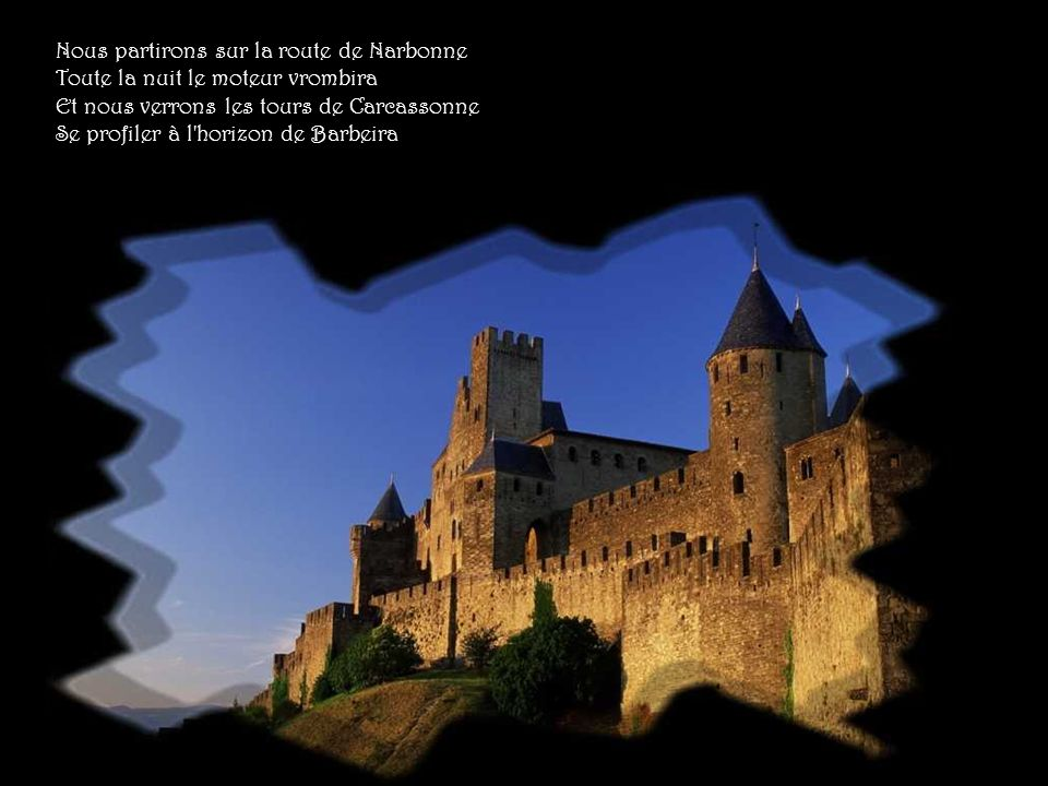 Nous partirons sur la route de Narbonne Toute la nuit le moteur vrombira Et nous verrons les tours de Carcassonne Se profiler à l horizon de Barbeira