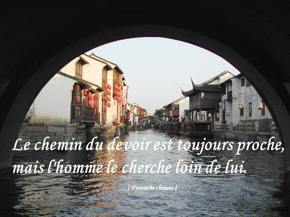 Le chemin du devoir est toujours proche, mais l homme le cherche loin de lui. ] Proverbe chinois [