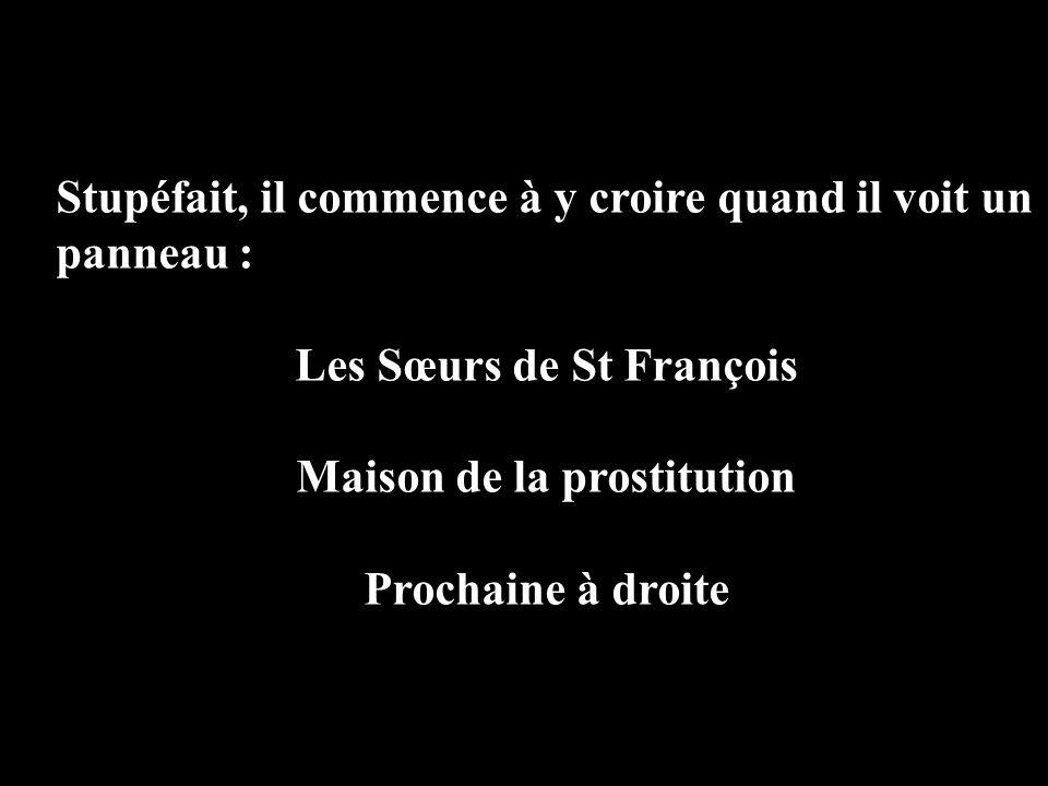 Stupéfait, il commence à y croire quand il voit un panneau : Les Sœurs de St François Maison de la prostitution Prochaine à droite