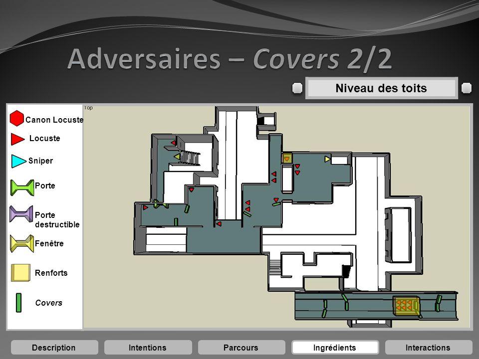 DescriptionIntentionsParcoursIngrédientsInteractions Niveau des toits Canon Locuste Locuste Sniper Porte destructible Porte Fenêtre Renforts Covers
