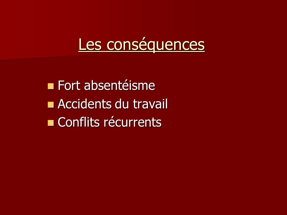 Les conséquences Fort absentéisme Fort absentéisme Accidents du travail Accidents du travail Conflits récurrents Conflits récurrents