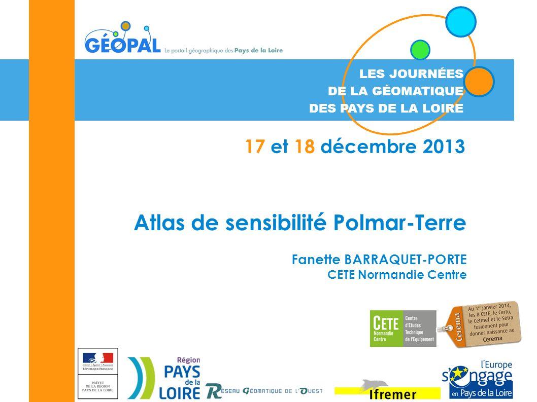 LES JOURNÉES DE LA GÉOMATIQUE DES PAYS DE LA LOIRE 17 et 18 décembre 2013 Atlas de sensibilité Polmar-Terre Fanette BARRAQUET-PORTE CETE Normandie Centre