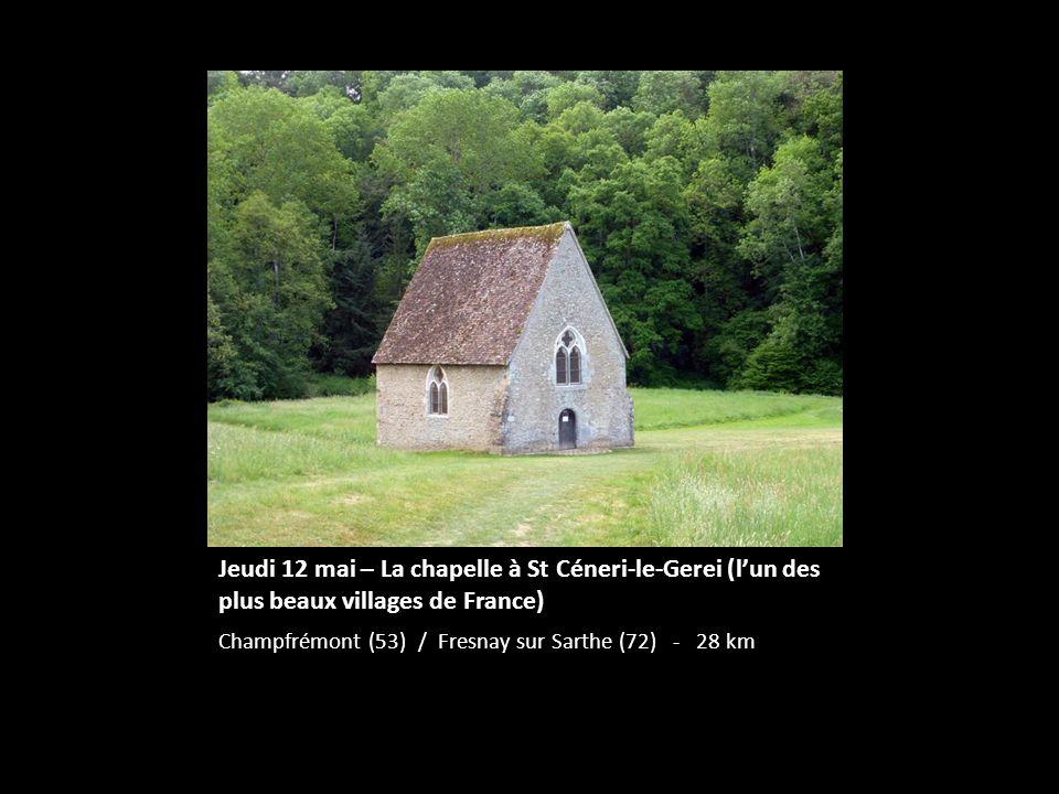 Jeudi 12 mai – La chapelle à St Céneri-le-Gerei (lun des plus beaux villages de France) Champfrémont (53) / Fresnay sur Sarthe (72) - 28 km