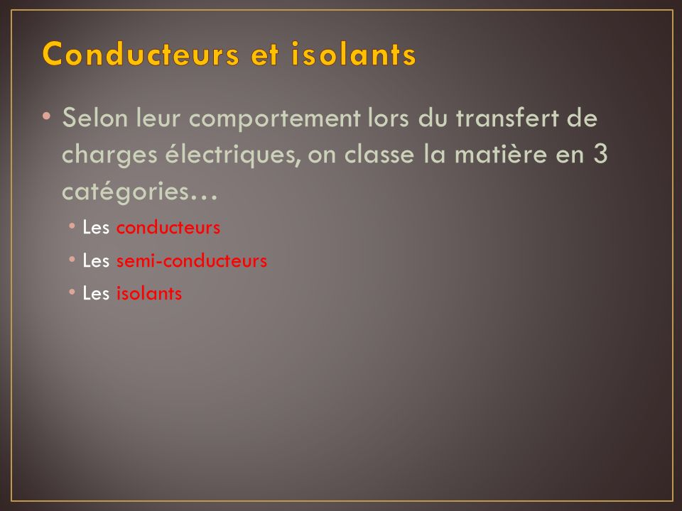 Selon leur comportement lors du transfert de charges électriques, on classe la matière en 3 catégories… Les conducteurs Les semi-conducteurs Les isola