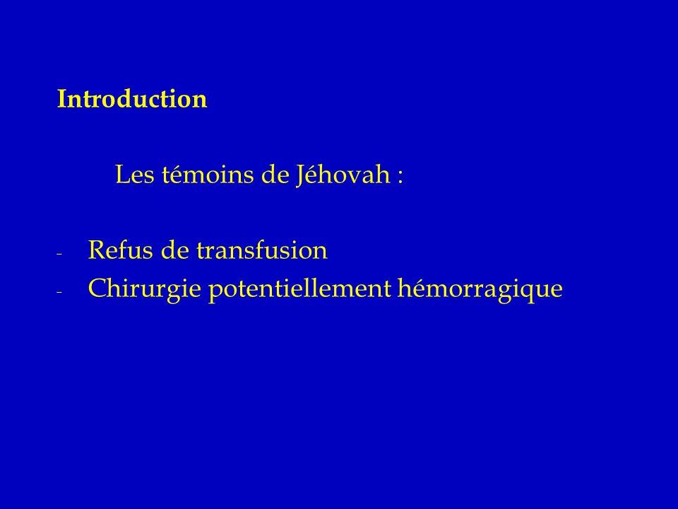 Introduction Les témoins de Jéhovah : - Refus de transfusion - Chirurgie potentiellement hémorragique Éthique Juridique Technique Problèmes