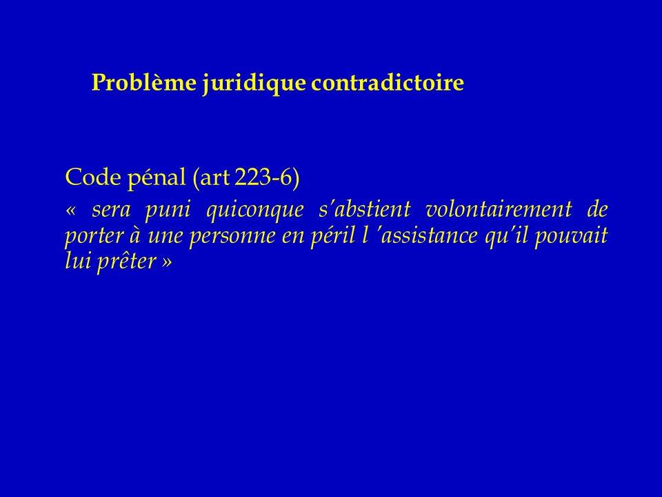 Problème juridique contradictoire - Code pénal (art 223-6) - « sera puni quiconque sabstient volontairement de porter à une personne en péril l assistance quil pouvait lui prêter » - Code de santé public (art L1111-4) - « aucun acte médical ni aucun traitement ne peut être pratiqué sans le consentement libre et éclairé de la personne »