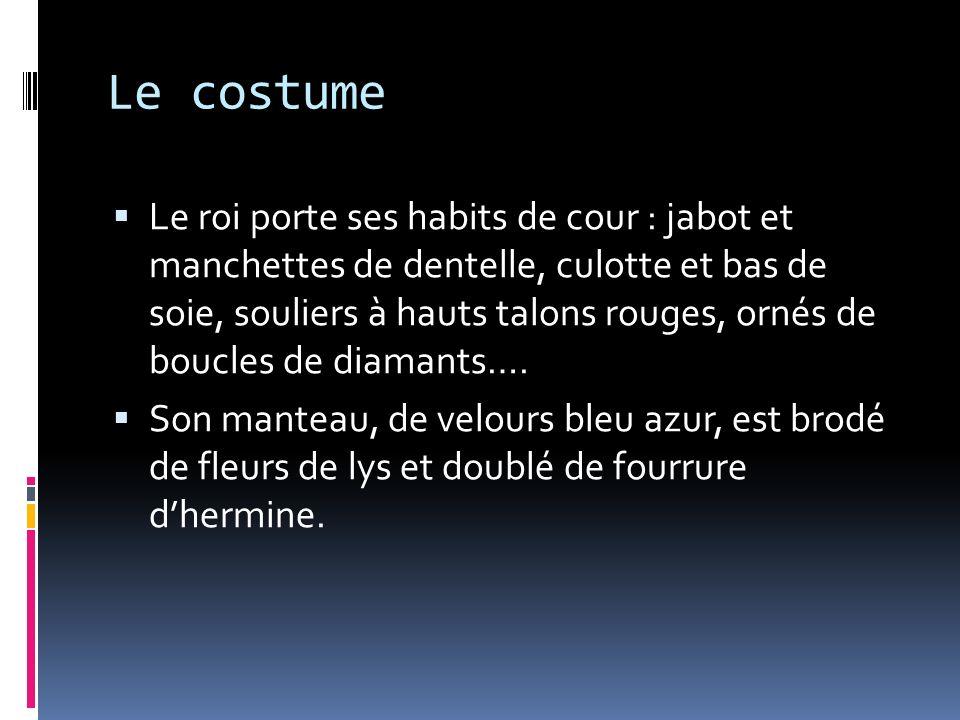 Le costume Le roi porte ses habits de cour : jabot et manchettes de dentelle, culotte et bas de soie, souliers à hauts talons rouges, ornés de boucles