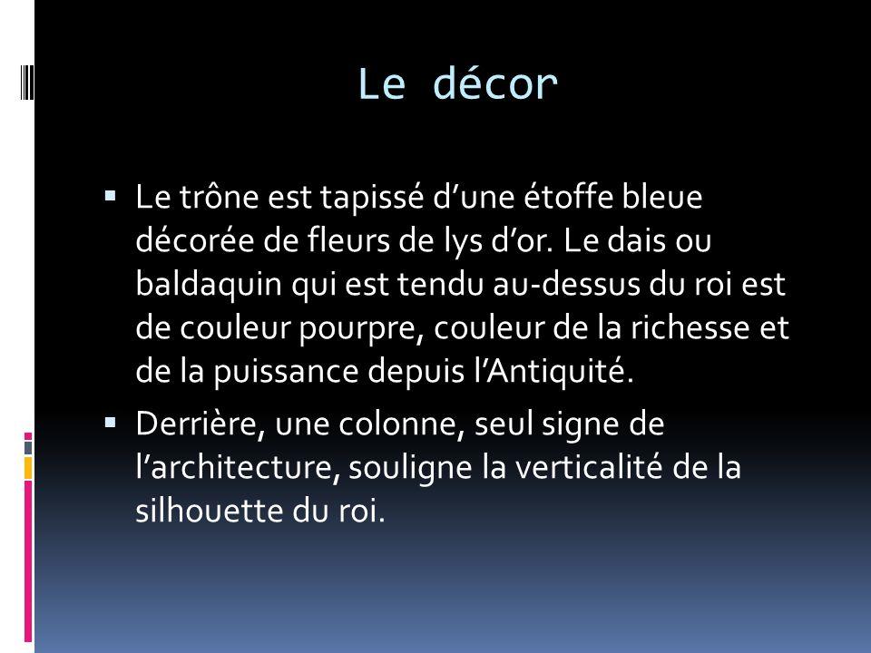 Le décor Le trône est tapissé dune étoffe bleue décorée de fleurs de lys dor. Le dais ou baldaquin qui est tendu au-dessus du roi est de couleur pourp