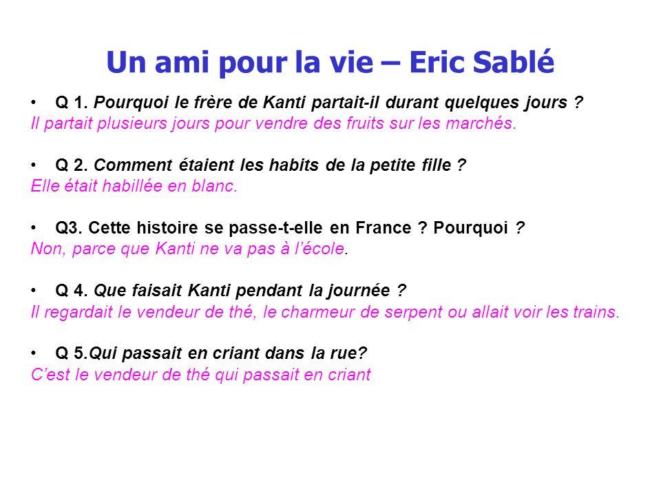 Un ami pour la vie – Eric Sablé Q 1. Pourquoi le frère de Kanti partait-il durant quelques jours ? Il partait plusieurs jours pour vendre des fruits s
