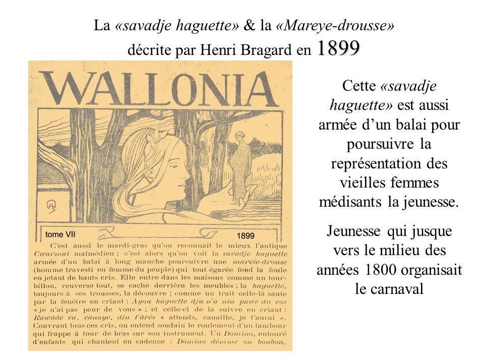 1899 La «savadje haguette» & la «Mareye-drousse» décrite par Henri Bragard en 1899 Cette «savadje haguette» est aussi armée dun balai pour poursuivre la représentation des vieilles femmes médisants la jeunesse.
