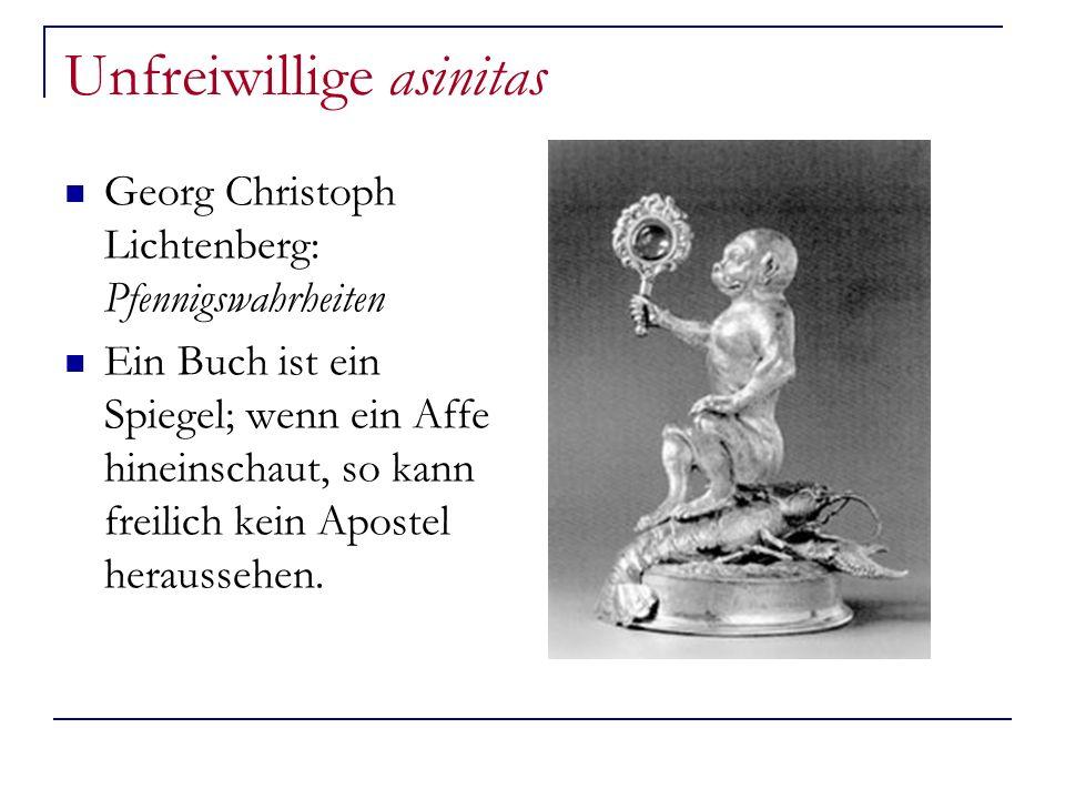 Unfreiwillige asinitas Georg Christoph Lichtenberg: Pfennigswahrheiten Ein Buch ist ein Spiegel; wenn ein Affe hineinschaut, so kann freilich kein Apo