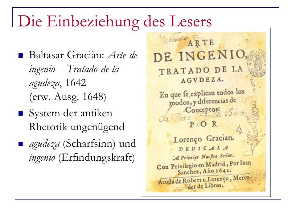 Die Einbeziehung des Lesers Baltasar Graciàn: Arte de ingenio – Tratado de la agudeza, 1642 (erw. Ausg. 1648) System der antiken Rhetorik ungenügend a