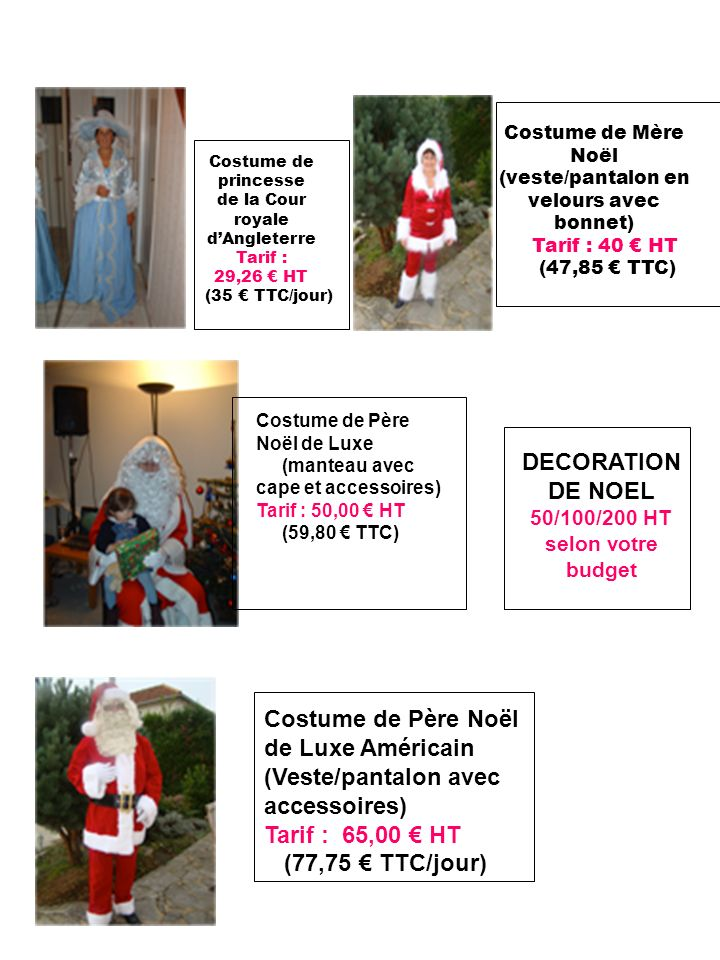 Costume de princesse de la Cour royale dAngleterre Tarif : 29,26 HT (35 TTC/jour) Costume de Mère Noël (veste/pantalon en velours avec bonnet) Tarif : 40 HT (47,85 TTC) Costume de Père Noël de Luxe Américain (Veste/pantalon avec accessoires) Tarif : 65,00 HT (77,75 TTC/jour) Costume de Père Noël de Luxe (manteau avec cape et accessoires) Tarif : 50,00 HT (59,80 TTC) DECORATION DE NOEL 50/100/200 HT selon votre budget