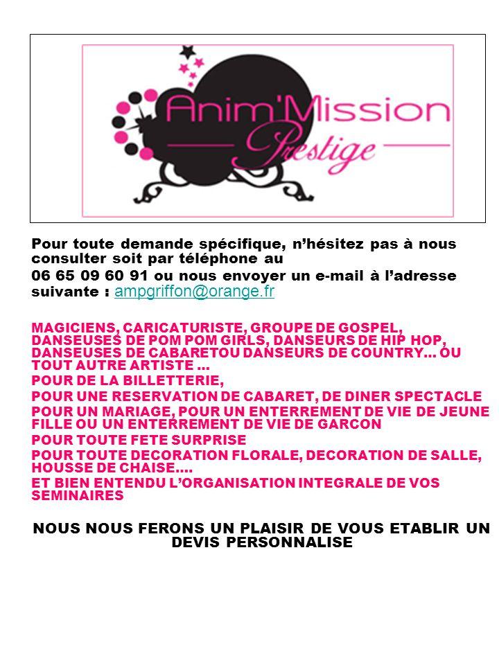 Pour toute demande spécifique, nhésitez pas à nous consulter soit par téléphone au 06 65 09 60 91 ou nous envoyer un e-mail à ladresse suivante : ampgriffon@orange.frampgriffon@orange.fr MAGICIENS, CARICATURISTE, GROUPE DE GOSPEL, DANSEUSES DE POM POM GIRLS, DANSEURS DE HIP HOP, DANSEUSES DE CABARETOU DANSEURS DE COUNTRY… OU TOUT AUTRE ARTISTE … POUR DE LA BILLETTERIE, POUR UNE RESERVATION DE CABARET, DE DINER SPECTACLE POUR UN MARIAGE, POUR UN ENTERREMENT DE VIE DE JEUNE FILLE OU UN ENTERREMENT DE VIE DE GARCON POUR TOUTE FETE SURPRISE POUR TOUTE DECORATION FLORALE, DECORATION DE SALLE, HOUSSE DE CHAISE….