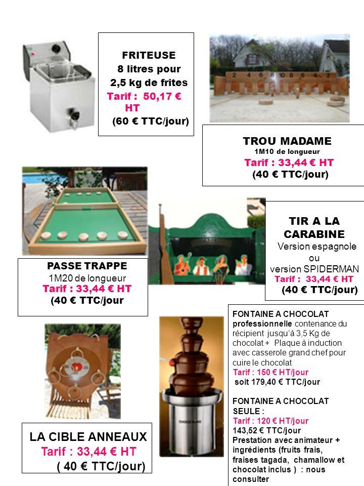 FRITEUSE 8 litres pour 2,5 kg de frites Tarif : 50,17 HT (60 TTC/jour) PASSE TRAPPE 1M20 de longueur Tarif : 33,44 HT (40 TTC/jour TROU MADAME 1M10 de longueur Tarif : 33,44 HT (40 TTC/jour) TIR A LA CARABINE Version espagnole ou version SPIDERMAN Tarif : 33,44 HT (40 TTC/jour) LA CIBLE ANNEAUX Tarif : 33,44 HT ( 40 TTC/jour) FONTAINE A CHOCOLAT professionnelle contenance du récipient jusquà 3,5 Kg de chocolat + Plaque à induction avec casserole grand chef pour cuire le chocolat Tarif : 150 HT/jour soit 179,40 TTC/jour FONTAINE A CHOCOLAT SEULE : Tarif : 120 HT/jour 143,52 TTC/jour Prestation avec animateur + ingrédients (fruits frais, fraises tagada, chamallow et chocolat inclus ) : nous consulter