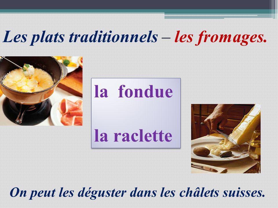 Les plats traditionnels – les fromages. la fondue la raclette la fondue la raclette On peut les déguster dans les châlets suisses.
