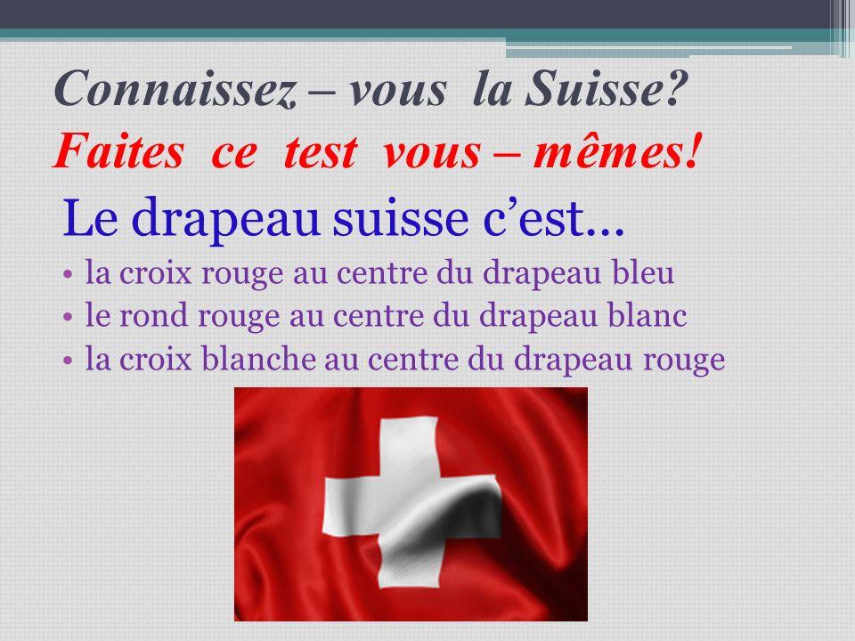 Connaissez – vous la Suisse? Faites ce test vous – mêmes! Le drapeau suisse cest... la croix rouge au centre du drapeau bleu le rond rouge au centre d