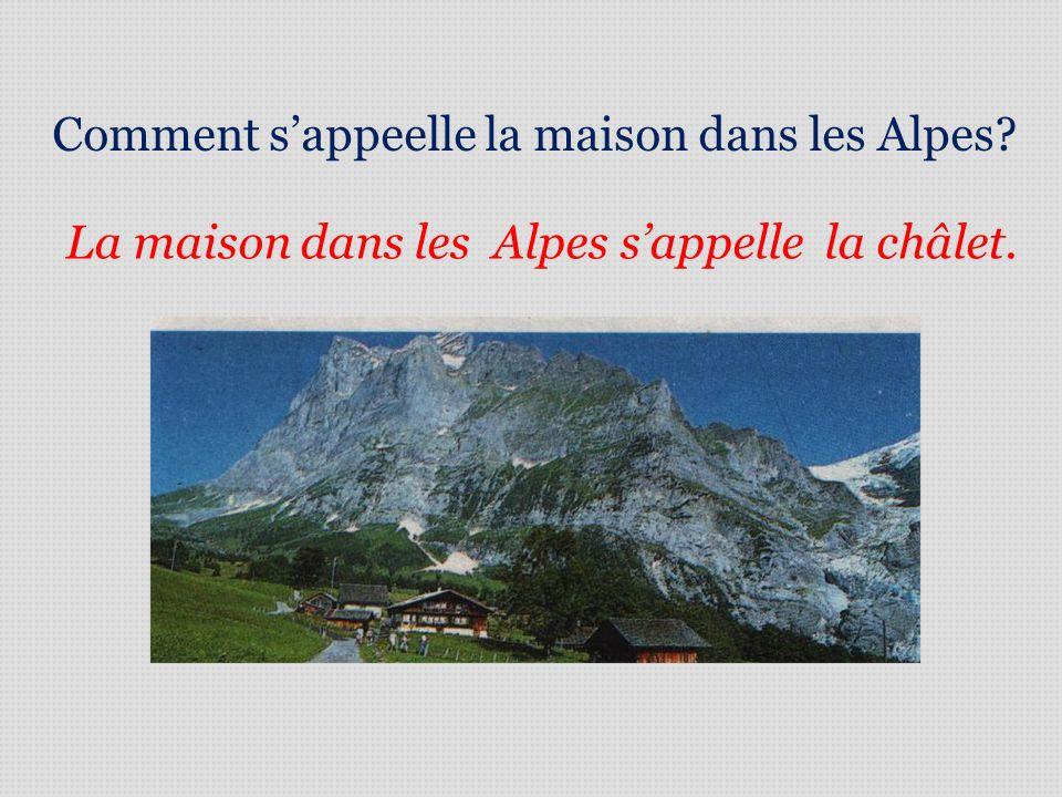 Comment sappeelle la maison dans les Alpes? La maison dans les Alpes sappelle la châlet.