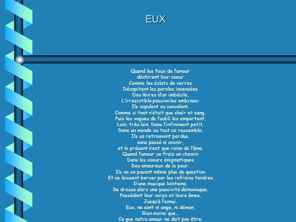 EUX Quand les feux de lamour déchirent leur coeur Comme les éclats de verres Décapitent les paroles insensées Des lèvres dun imbécile, Lirresistible passion les embrase: Ils copulent ou convolent.