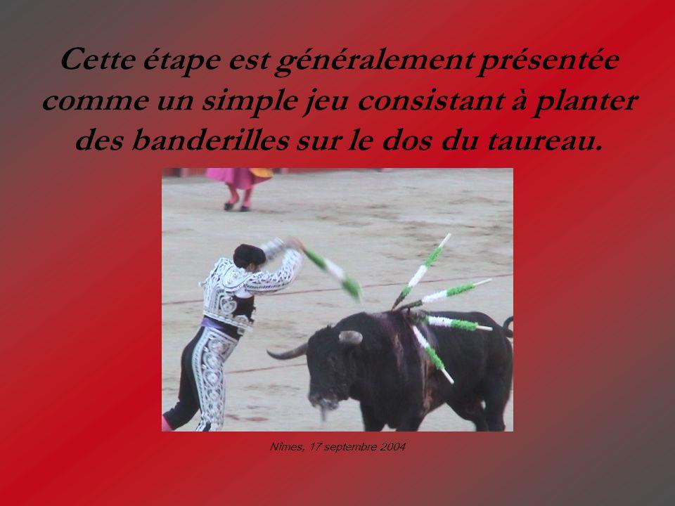 Cette étape est généralement présentée comme un simple jeu consistant à planter des banderilles sur le dos du taureau. Nîmes, 17 septembre 2004