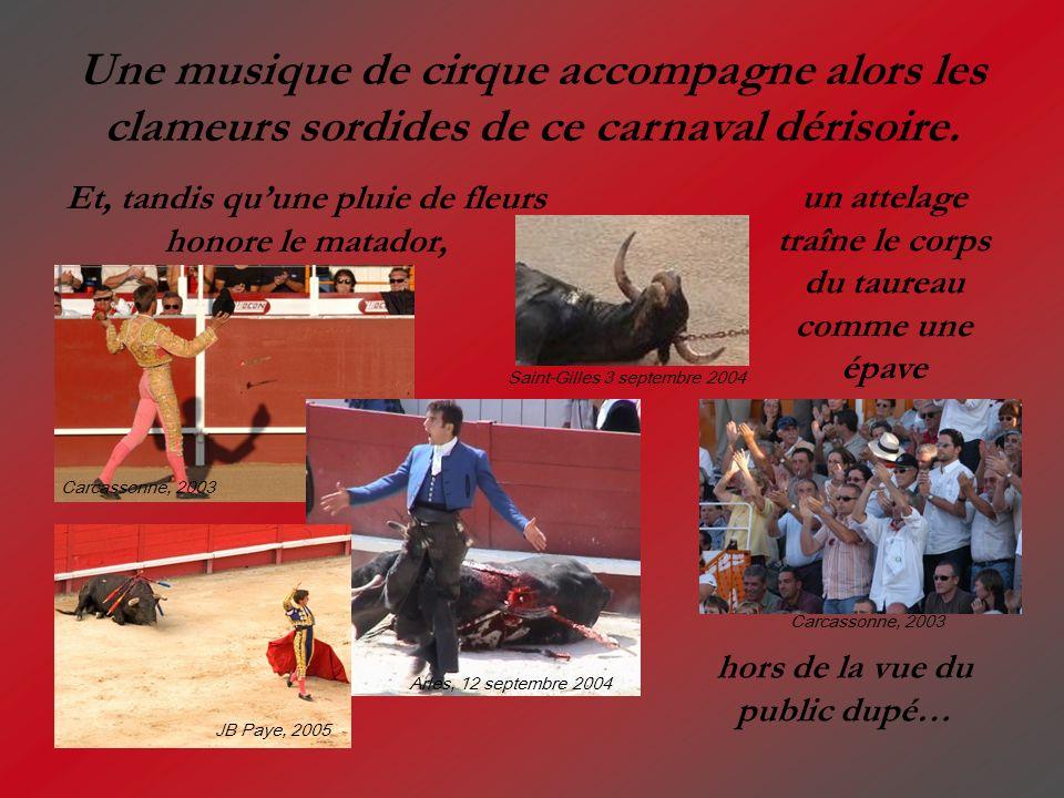 Une musique de cirque accompagne alors les clameurs sordides de ce carnaval dérisoire. un attelage traîne le corps du taureau comme une épave hors de