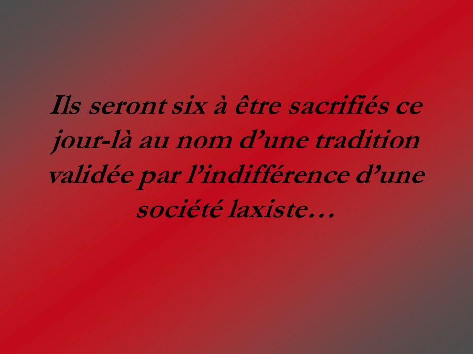 Ils seront six à être sacrifiés ce jour-là au nom dune tradition validée par lindifférence dune société laxiste…