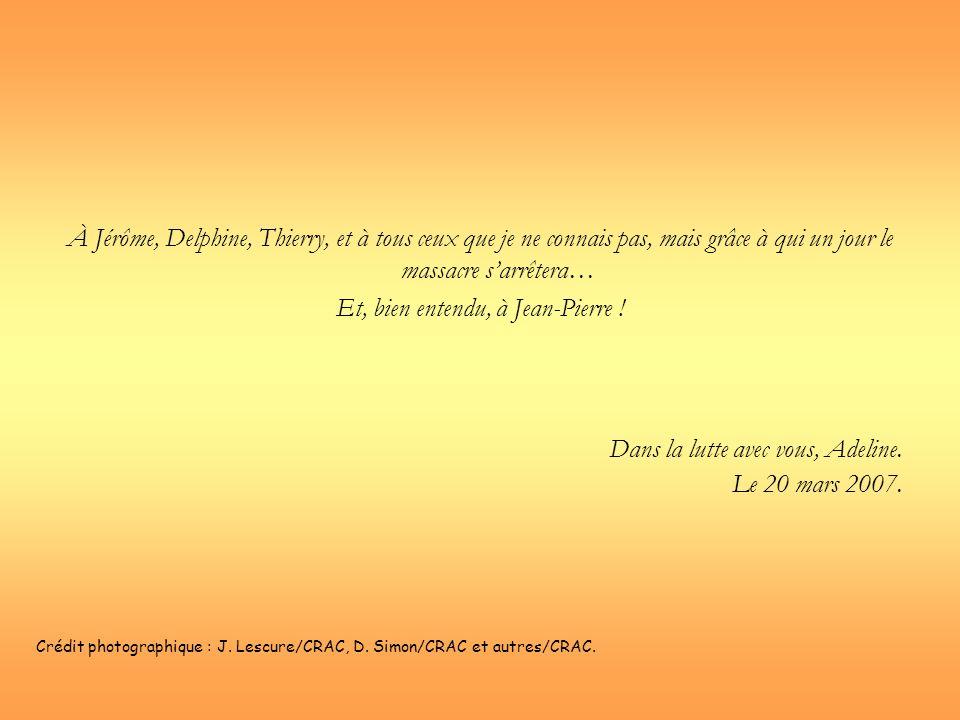 À Jérôme, Delphine, Thierry, et à tous ceux que je ne connais pas, mais grâce à qui un jour le massacre sarrêtera… Et, bien entendu, à Jean-Pierre ! D