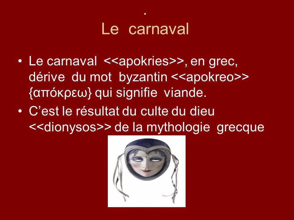. Le carnaval Le carnaval >, en grec, dérive du mot byzantin > {απόκρεω} qui signifie viande. Cest le résultat du culte du dieu > de la mythologie gre