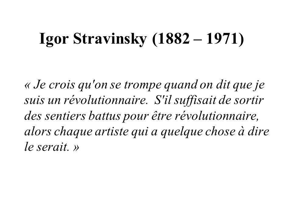 Igor Stravinsky (1882 – 1971) « Je crois qu'on se trompe quand on dit que je suis un révolutionnaire. S'il suffisait de sortir des sentiers battus pou