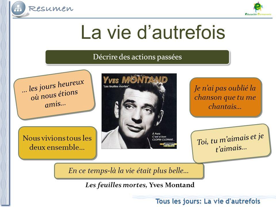 Tous les jours: La vie d'autrefois La vie dautrefois Les feuilles mortes, Yves Montand … les jours heureux où nous étions amis… En ce temps-là la vie
