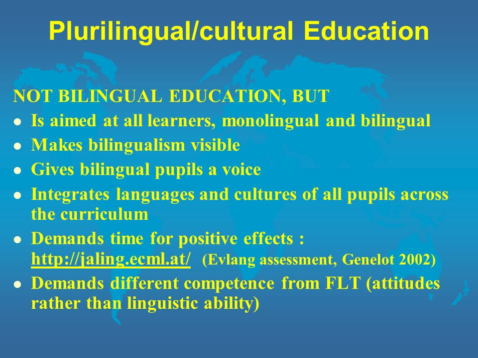 Plurilingual/cultural Education NOT BILINGUAL EDUCATION, BUT l Is aimed at all learners, monolingual and bilingual l Makes bilingualism visible l Give