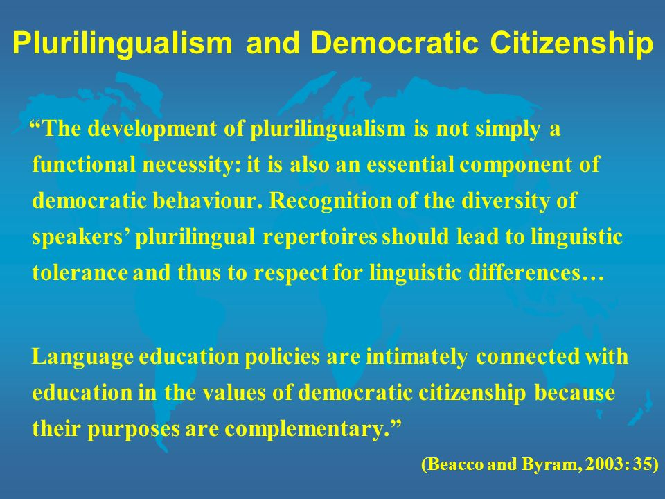 Plurilingual Education l Policy of diversification is not enough: Diversifying the number of languages is a necessary but insufficient condition for acting on motivation to undertake plurilingual education (Beacco and Byram, 2003: 36) l Languages are not equal in the French curriculum: Plurilingual education means embracing the teaching of all languages in the same educational project and no longer placing the teaching of the national language, regional or minority languages and the languages of newly arrived communities in water tight compartments (Beacco and Byram, 2003: 37)