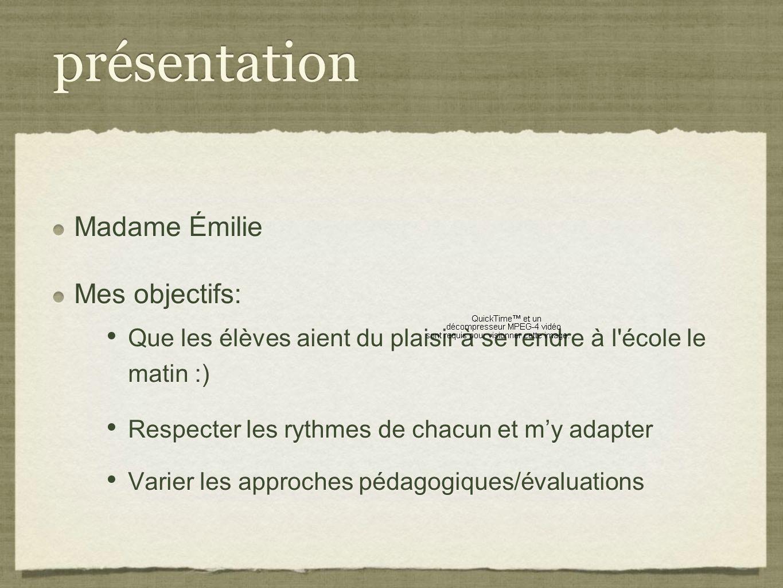 présentation Madame Émilie Mes objectifs: Que les élèves aient du plaisir à se rendre à l'école le matin :) Respecter les rythmes de chacun et my adap